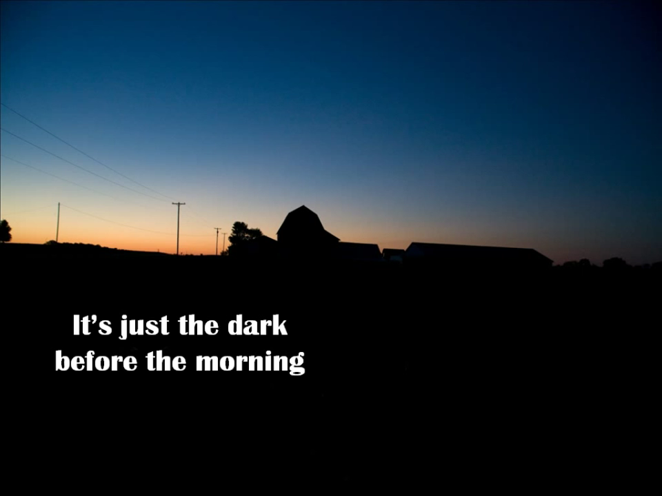 It's just the dark before the morning
